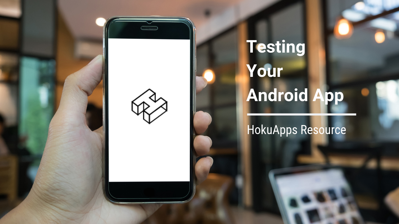 HokuApps Resource – Testing Your Android App